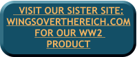 VISIT OUR SISTER SITE:WINGSOVERTHEREICH.COM FOR OUR WW2  PRODUCT